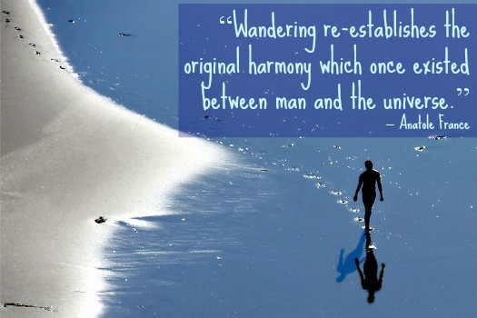 """Wandering re-establishes the original harmony which once existed between man and the universe."" – Anatole France"